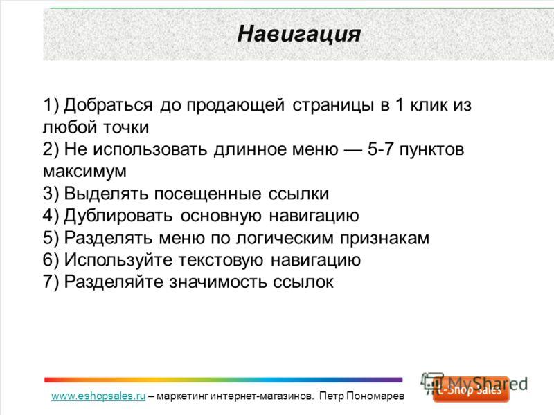 www.eshopsales.ruwww.eshopsales.ru – маркетинг интернет-магазинов. Петр Пономарев Навигация 1) Добраться до продающей страницы в 1 клик из любой точки 2) Не использовать длинное меню 5-7 пунктов максимум 3) Выделять посещенные ссылки 4) Дублировать о