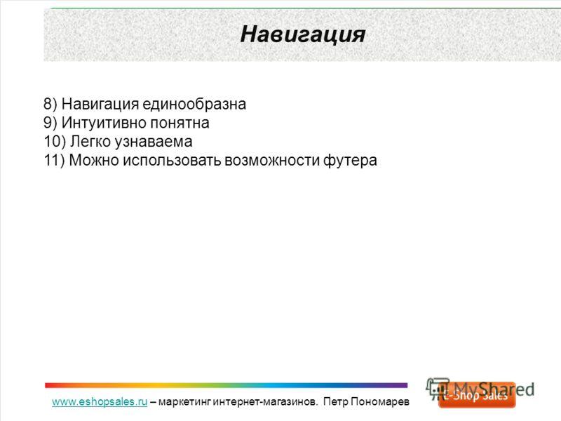 www.eshopsales.ruwww.eshopsales.ru – маркетинг интернет-магазинов. Петр Пономарев Навигация 8) Навигация единообразна 9) Интуитивно понятна 10) Легко узнаваема 11) Можно использовать возможности футера