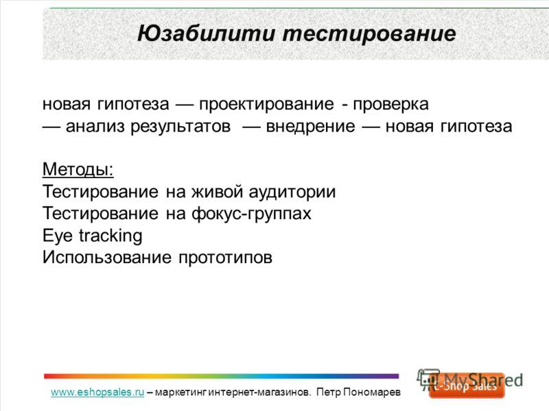 www.eshopsales.ruwww.eshopsales.ru – маркетинг интернет-магазинов. Петр Пономарев Юзабилити тестирование новая гипотеза проектирование - проверка анализ результатов внедрение новая гипотеза Методы: Тестирование на живой аудитории Тестирование на фоку