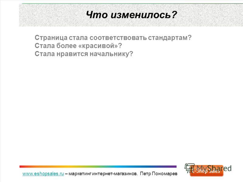 www.eshopsales.ruwww.eshopsales.ru – маркетинг интернет-магазинов. Петр Пономарев Что изменилось? Страница стала соответствовать стандартам? Стала более «красивой»? Стала нравится начальнику?