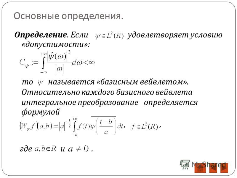 Основные определения. Определение. Если удовлетворяет условию « допустимости »: то называется « базисным вейвлетом ». Относительно каждого базисного вейвлета интегральное преобразование определяется формулой,, где и.