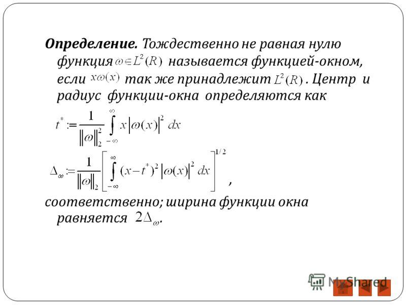 Определение. Тождественно не равная нулю функция называется функцией - окном, если так же принадлежит. Центр и радиус функции - окна определяются как, соответственно ; ширина функции окна равняется.