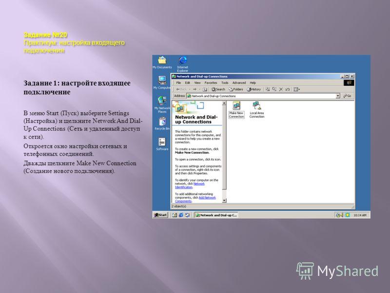Задание 20 Практикум : настройка входящего подключения Задание 1: настройте входящее подключение В меню Start ( Пуск ) выберите Settings ( Настройка ) и щелкните Network And Dial- Up Connections ( Сеть и удаленный доступ к сети ). Откроется окно наст