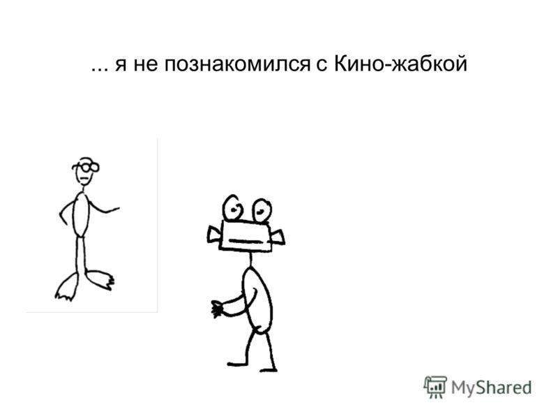 ... я не познакомился с Кино-жабкой