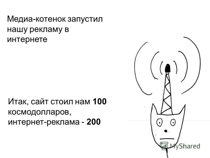 Медиа-котенок запустил нашу рекламу в интернете Итак, сайт стоил нам 100 космодолларов, интернет-реклама - 200