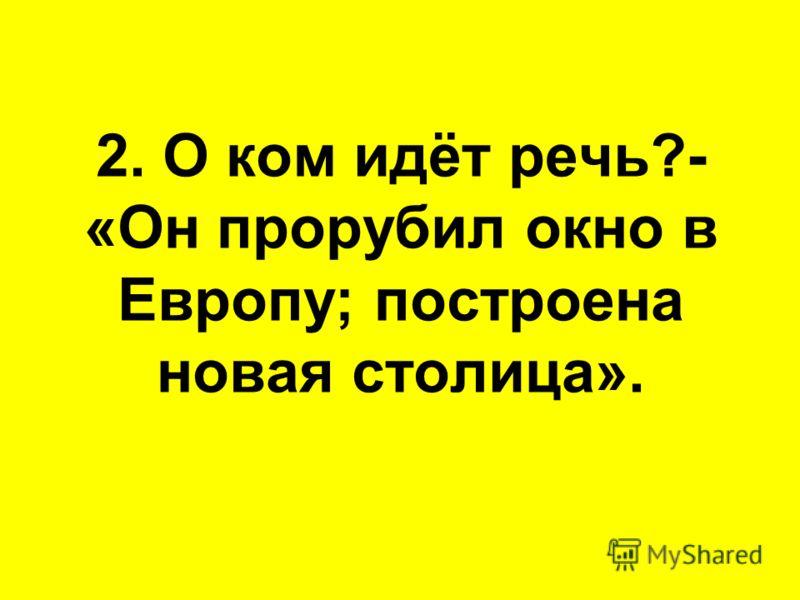 2. О ком идёт речь?- «Он прорубил окно в Европу; построена новая столица».