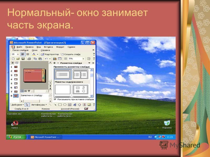 Нормальный- окно занимает часть экрана.