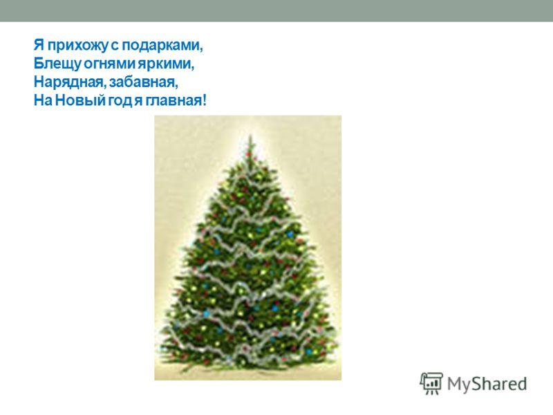 Я прихожу с подарками, Блещу огнями яркими, Нарядная, забавная, На Новый год я главная!