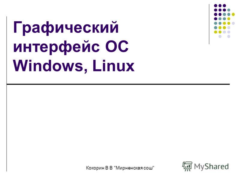 Кокорин В В Мирненская сош Графический интерфейс ОС Windows, Linux