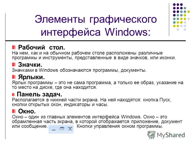 Элементы графического интерфейса Windows: Рабочий стол. На нем, как и на обычном рабочем столе расположены различные программы и инструменты, представленные в виде значков, или иконки. Значки. Значками в Windows обозначаются программы, документы. Ярл