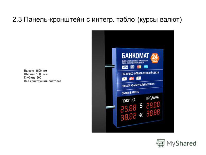2.3 Панель-кронштейн с интегр. табло (курсы валют) Высота 1500 мм Ширина 1000 мм Глубина 300 Вся конструкция световая