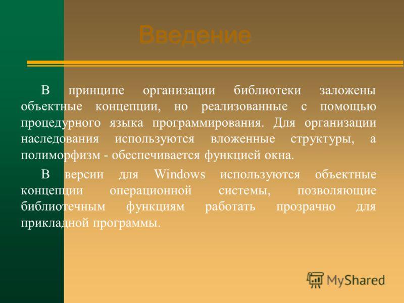 Введение В принципе организации библиотеки заложены объектные концепции, но реализованные с помощью процедурного языка программирования. Для организации наследования используются вложенные структуры, а полиморфизм - обеспечивается функцией окна. В ве