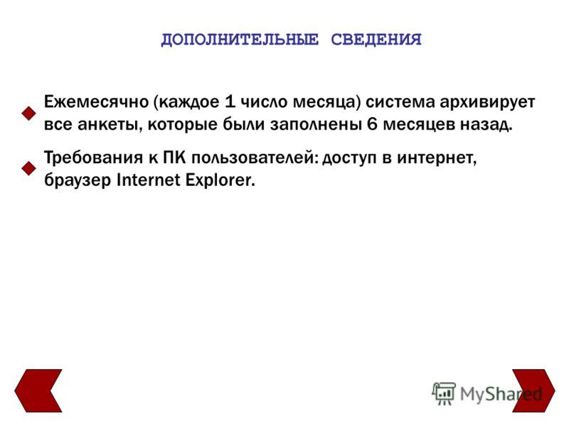 ДОПОЛНИТЕЛЬНЫЕ СВЕДЕНИЯ Ежемесячно (каждое 1 число месяца) система архивирует все анкеты, которые были заполнены 6 месяцев назад. Требования к ПК пользователей: доступ в интернет, браузер Internet Explorer.