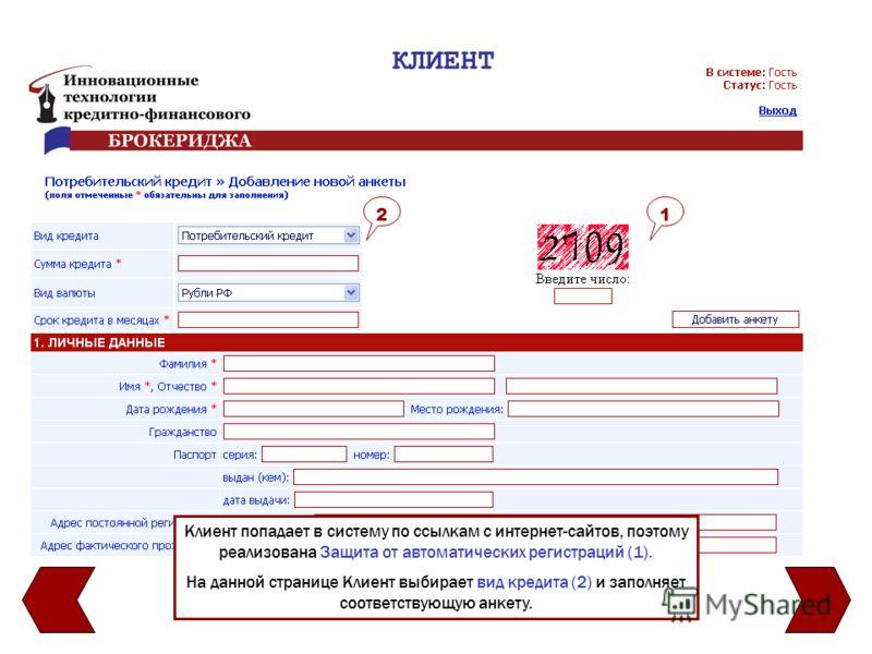 КЛИЕНТ Клиент попадает в систему по ссылкам с интернет-сайтов, поэтому реализована Защита от автоматических регистраций (1). На данной странице Клиент выбирает вид кредита (2) и заполняет соответствующую анкету. 21