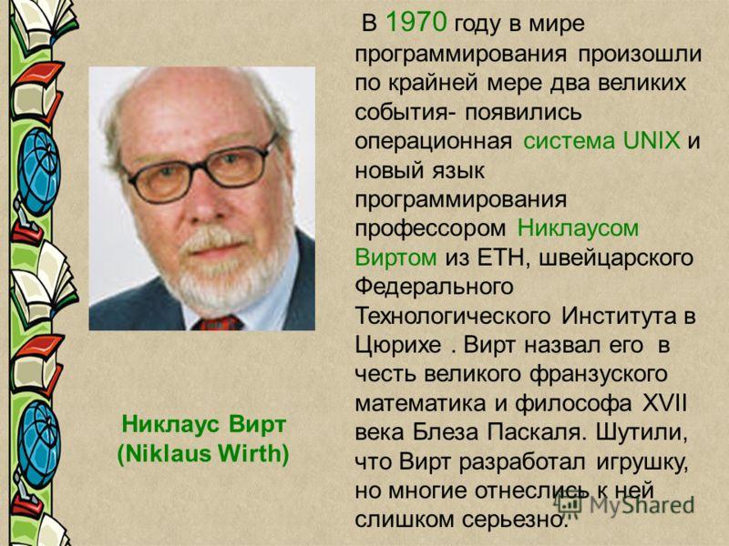 Никлаус Вирт (Niklaus Wirth) В 1970 году в мире программирования произошли по крайней мере два великих события- появились операционная система UNIX и новый язык программирования профессором Никлаусом Виртом из ETH, швейцарского Федерального Технологи