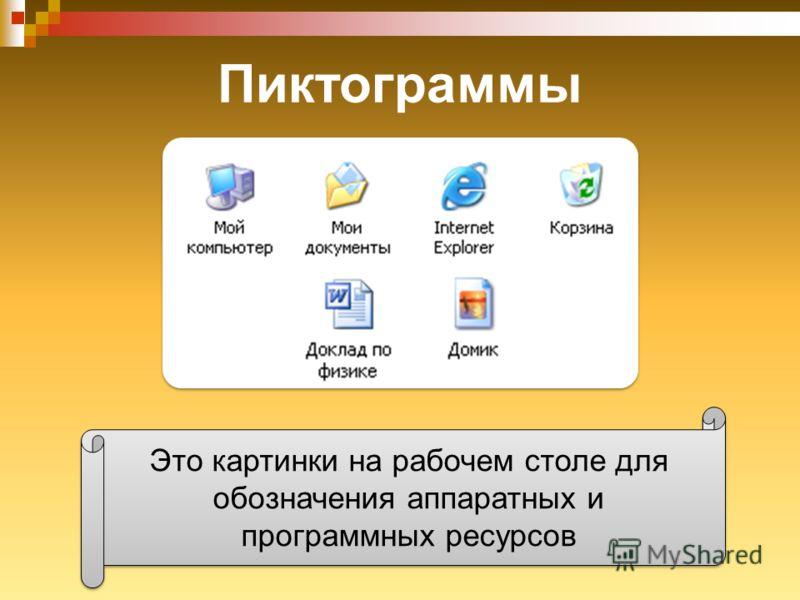 Пиктограммы Это картинки на рабочем столе для обозначения аппаратных и программных ресурсов