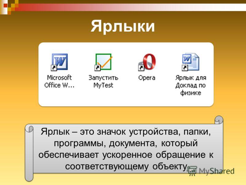 Ярлыки Ярлык – это значок устройства, папки, программы, документа, который обеспечивает ускоренное обращение к соответствующему объекту