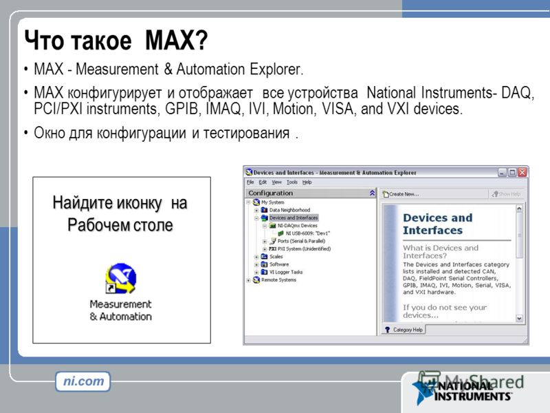 Что такое MAX? MAX - Measurement & Automation Explorer. MAX конфигурирует и отображает все устройства National Instruments- DAQ, PCI/PXI instruments, GPIB, IMAQ, IVI, Motion, VISA, and VXI devices. Окно для конфигурации и тестирования. Найдите иконку