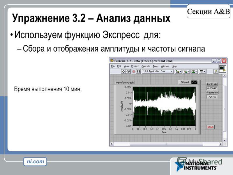 Упражнение 3.2 – Анализ данных Секции A&B Используем функцию Экспресс для: –Сбора и отображения амплитуды и частоты сигнала Время выполнения 10 мин.