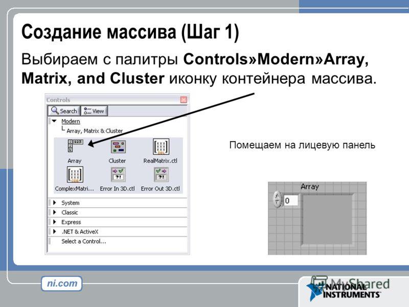 Создание массива (Шаг 1) Выбираем с палитры Controls»Modern»Array, Matrix, and Cluster иконку контейнера массива. Помещаем на лицевую панель