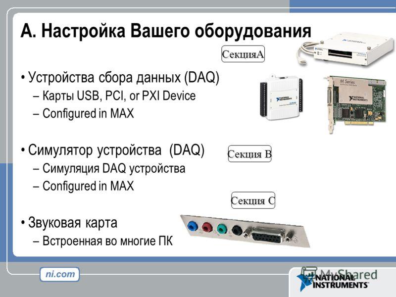 A. Настройка Вашего оборудования Устройства сбора данных (DAQ) –Карты USB, PCI, or PXI Device –Configured in MAX Симулятор устройства (DAQ) –Симуляция DAQ устройства –Configured in MAX Звуковая карта –Встроенная во многие ПК СекцияA Секция B Секция C