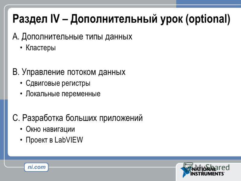 Раздел IV – Дополнительный урок (optional) A. Дополнительные типы данных Кластеры B. Управление потоком данных Сдвиговые регистры Локальные переменные C. Разработка больших приложений Окно навигации Проект в LabVIEW