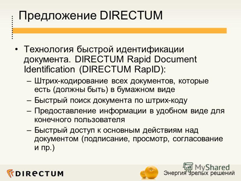 Энергия зрелых решений Предложение DIRECTUM Технология быстрой идентификации документа. DIRECTUM Rapid Document Identification (DIRECTUM RapID): –Штрих-кодирование всех документов, которые есть (должны быть) в бумажном виде –Быстрый поиск документа п