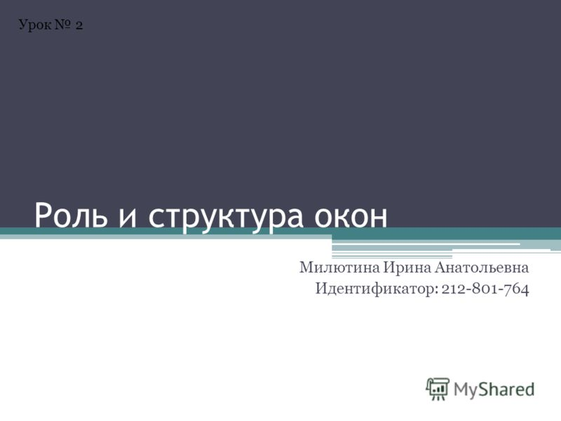 Роль и структура окон Милютина Ирина Анатольевна Идентификатор: 212-801-764 Урок 2