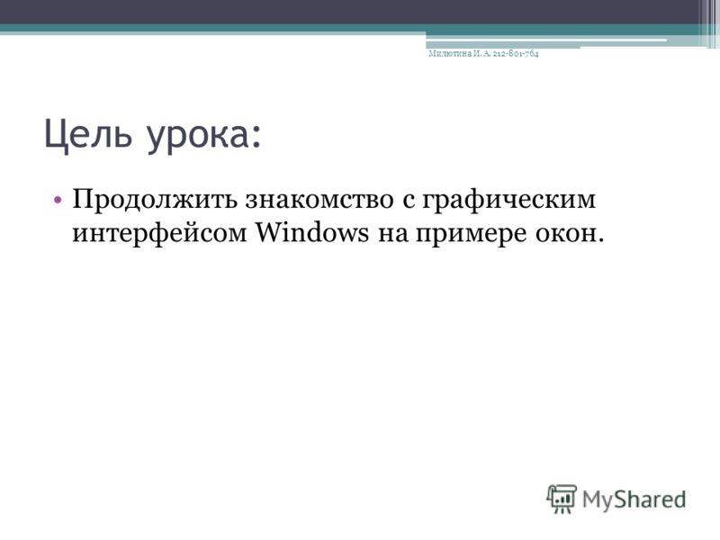 Цель урока: Продолжить знакомство с графическим интерфейсом Windows на примере окон. Милютина И. А. 212-801-764