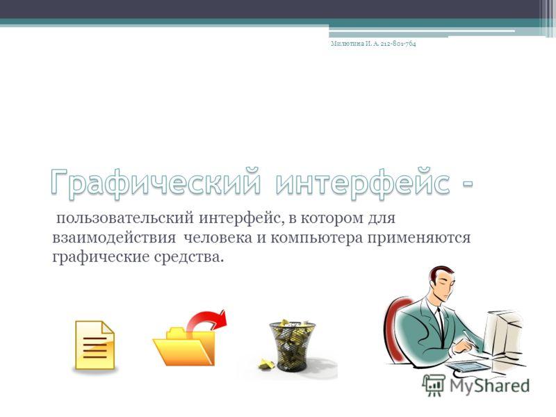 пользовательский интерфейс, в котором для взаимодействия человека и компьютера применяются графические средства. Милютина И. А. 212-801-764