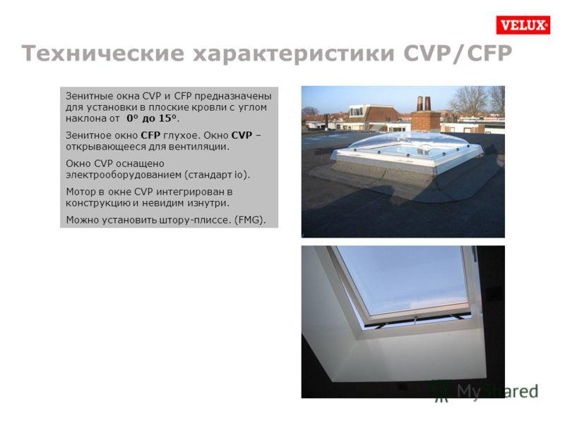 Технические характеристики CVP/CFP Зенитные окна CVP и CFP предназначены для установки в плоские кровли с углом наклона от 0° до 15°. Зенитное окно CFP глухое. Окно CVP – открывающееся для вентиляции. Окно CVP оснащено электрооборудованием (стандарт