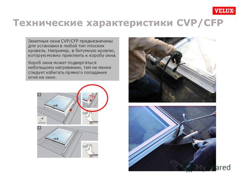 Технические характеристики CVP/CFP Зенитные окна CVP/CFP предназначены для установки в любой тип плоских кровель. Например, в битумную кровлю, которую можно приклеить к коробу окна. Короб окна может подвергаться небольшому нагреванию, тем не менее сл