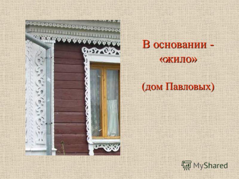В основании - «жило» (дом Павловых)