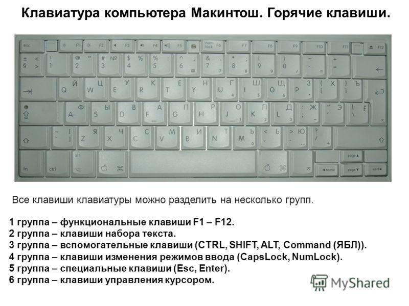 Клавиатура компьютера Макинтош. Горячие клавиши. Все клавиши клавиатуры можно разделить на несколько групп. 1 группа – функциональные клавиши F1 – F12. 2 группа – клавиши набора текста. 3 группа – вспомогательные клавиши (CTRL, SHIFT, ALT, Command (Я