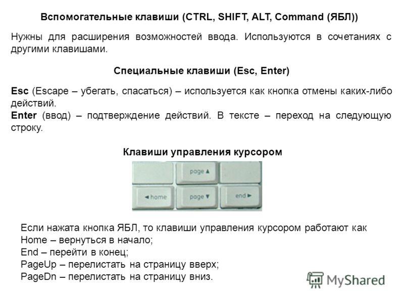 Вспомогательные клавиши (CTRL, SHIFT, ALT, Command (ЯБЛ)) Нужны для расширения возможностей ввода. Используются в сочетаниях с другими клавишами. Специальные клавиши (Esc, Enter) Esc (Escape – убегать, спасаться) – используется как кнопка отмены каки