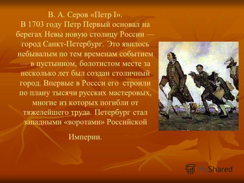 В. А. Серов «Петр I». В 1703 году Петр Первый основал на берегах Невы новую столицу России город Санкт-Петербург. Это явилось небывалым по тем временам событием в пустынном, болотистом месте за несколько лет был создан столичный город. Впервые в Росс