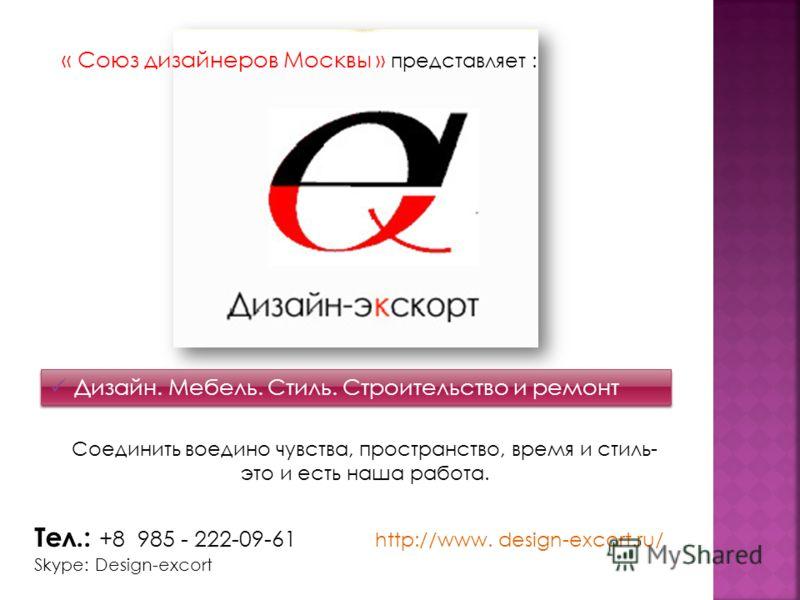 Тел.: +8 985 - 222-09-61 http://www. design-excort.ru/ Skype: Design-excort Соединить воедино чувства, пространство, время и стиль- это и есть наша работа. Дизайн. Мебель. Стиль. Строительство и ремонт « Союз дизайнеров Москвы » представляет :