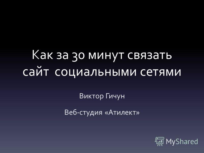 Как за 30 минут связать сайт социальными сетями Виктор Гичун Веб-студия «Атилект»