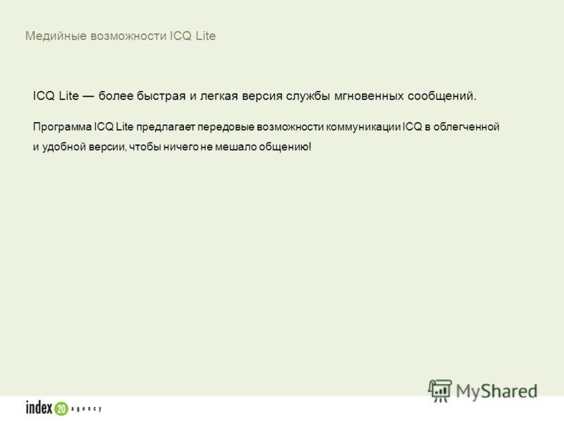 ICQ Lite более быстрая и легкая версия службы мгновенных сообщений. Программа ICQ Lite предлагает передовые возможности коммуникации ICQ в облегченной и удобной версии, чтобы ничего не мешало общению! Медийные возможности ICQ Lite