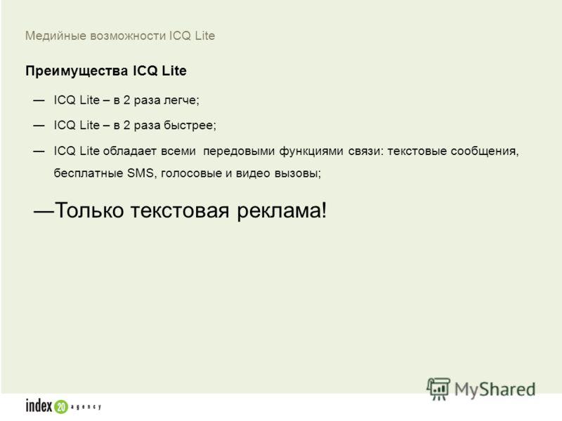 ICQ Lite – в 2 раза легче; ICQ Lite – в 2 раза быстрее; ICQ Lite обладает всеми передовыми функциями связи: текстовые сообщения, бесплатные SMS, голосовые и видео вызовы; Только текстовая реклама! Медийные возможности ICQ Lite Преимущества ICQ Lite