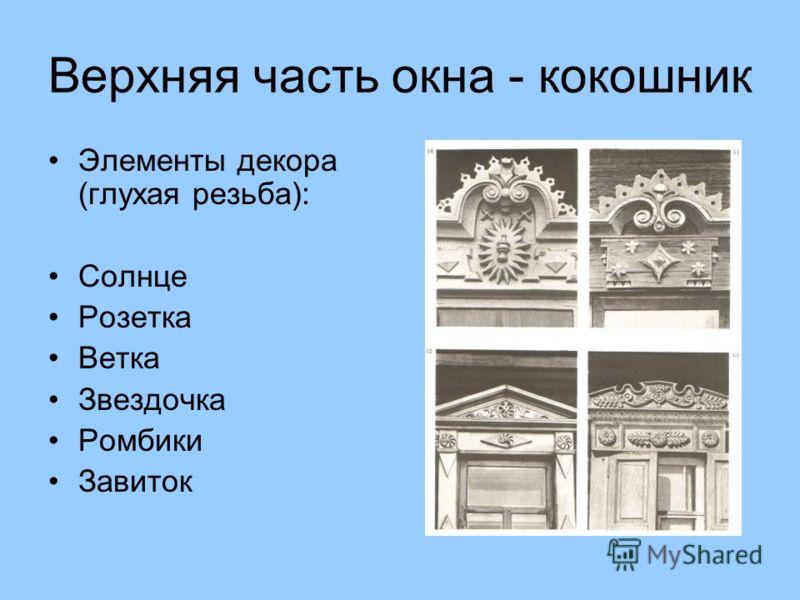 Верхняя часть окна - кокошник Элементы декора (глухая резьба): Солнце Розетка Ветка Звездочка Ромбики Завиток