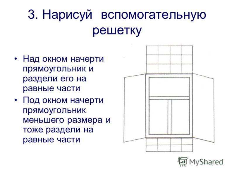 3. Нарисуй вспомогательную решетку Над окном начерти прямоугольник и раздели его на равные части Под окном начерти прямоугольник меньшего размера и тоже раздели на равные части