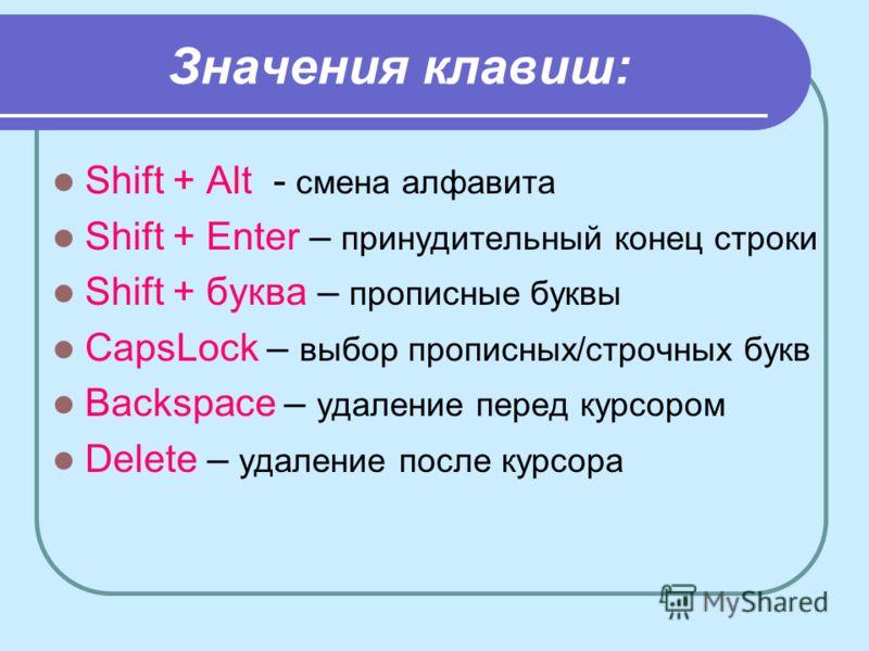 Значения клавиш: Shift + Alt - смена алфавита Shift + Enter – принудительный конец строки Shift + буква – прописные буквы CapsLock – выбор прописных/строчных букв Backspace – удаление перед курсором Delete – удаление после курсора