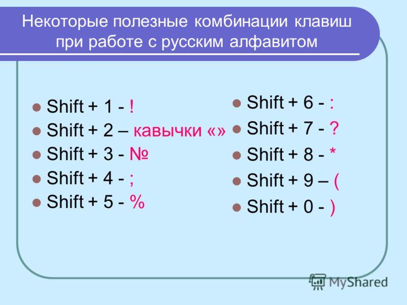 Некоторые полезные комбинации клавиш при работе с русским алфавитом Shift + 1 - ! Shift + 2 – кавычки «» Shift + 3 - Shift + 4 - ; Shift + 5 - % Shift + 6 - : Shift + 7 - ? Shift + 8 - * Shift + 9 – ( Shift + 0 - )