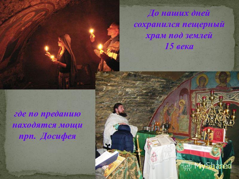 Нижний храм, где по преданию покоятся мощи преподобного Досифея До наших дней сохранился пещерный храм под землей 15 века где по преданию находятся мощи прп. Досифея