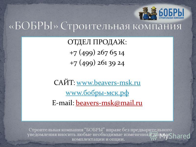 ОТДЕЛ ПРОДАЖ: +7 (499) 267 65 14 +7 (499) 261 39 24 САЙТ: www.beavers-msk.ruwww.beavers-msk.ru www.бобры-мск.рф E-mail: beavers-msk@mail.ru Строительная компания БОБРЫ вправе без предварительного уведомления вносить любые необходимые изменения в данн