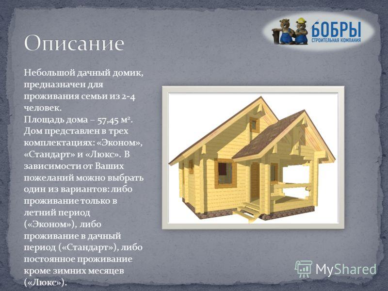 Небольшой дачный домик, предназначен для проживания семьи из 2-4 человек. Площадь дома – 57,45 м 2. Дом представлен в трех комплектациях: «Эконом», «Стандарт» и «Люкс». В зависимости от Ваших пожеланий можно выбрать один из вариантов: либо проживание