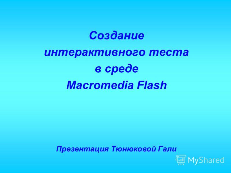 Создание интерактивного теста в среде Macromedia Flash Презентация Тюнюковой Гали