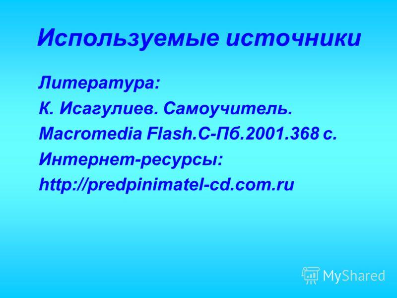 Используемые источники Литература: К. Исагулиев. Самоучитель. Macromedia Flash.С-Пб.2001.368 с. Интернет-ресурсы: http://predpinimatel-cd.com.ru