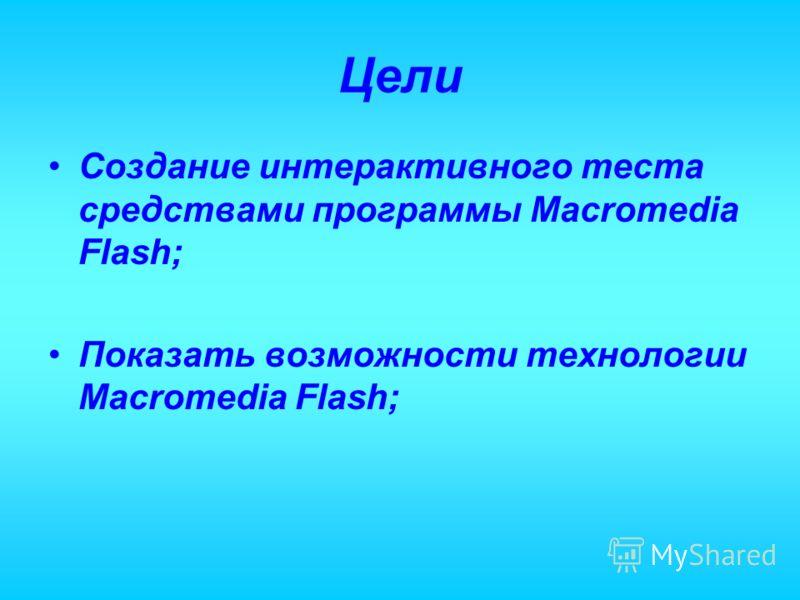 Цели Создание интерактивного теста средствами программы Macromedia Flash; Показать возможности технологии Macromedia Flash;